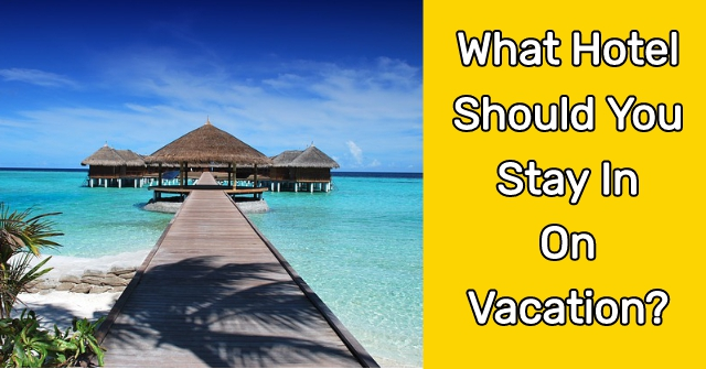 What Hotel Should You Stay In On Vacation?