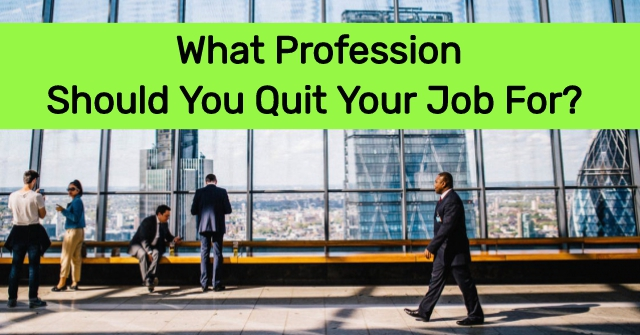What Profession Should You Quit Your Job For?