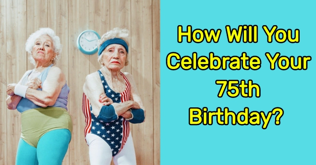 How Will You Celebrate Your 75th Birthday?