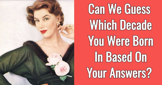 Can We Guess Which Decade You Were Born In Based On Your Answers?