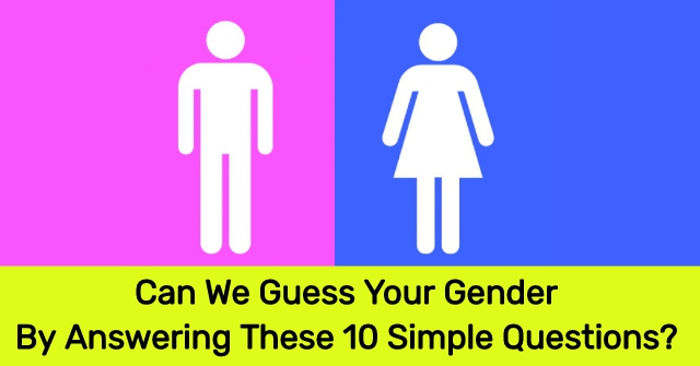 Can We Guess Your Gender By Answering These 10 Simple Questions?