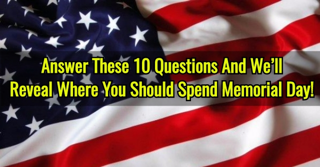 Answer These 10 Questions And We'll Reveal Where You Should Spend Memorial Day!