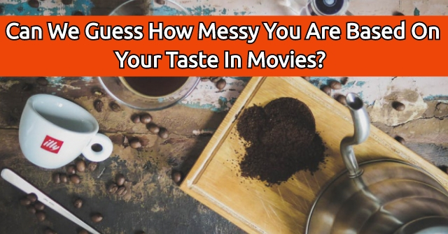 Can We Guess How Messy You Are Based On Your Taste In Movies?