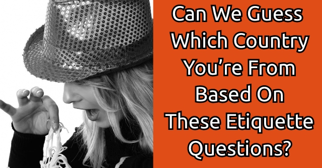 Can We Guess Which Country You're From Based On These Etiquette Questions?