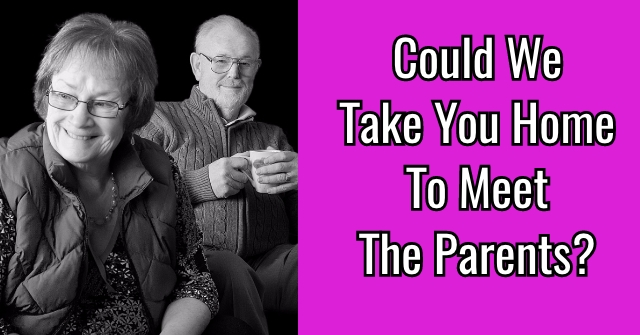Could We Take You Home To Meet The Parents?