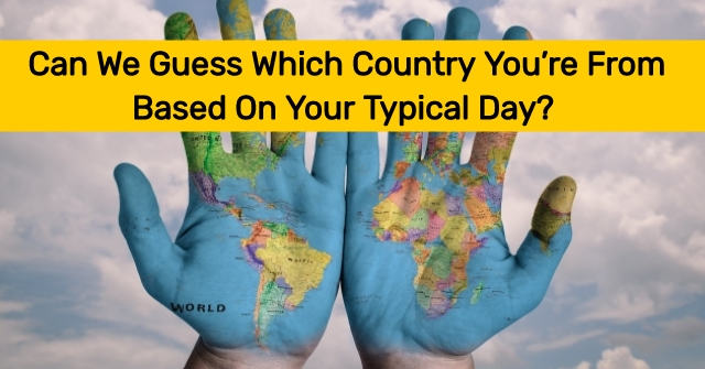 Can We Guess Which Country You're From Based On Your Typical Day?