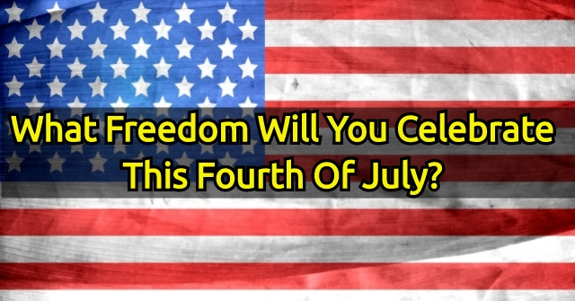 What Freedom Will You Celebrate This Fourth Of July?