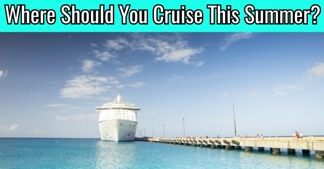 Where Should You Cruise This Summer?