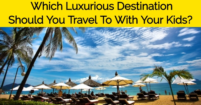 Which Luxurious Destination Should You Travel To With Your Kids?
