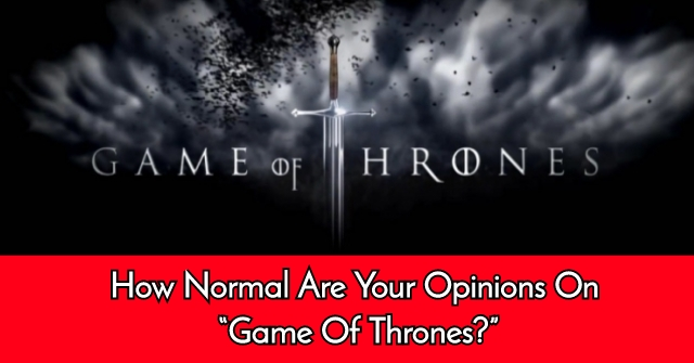 "How Normal Are Your Opinions On ""Game Of Thrones?"""