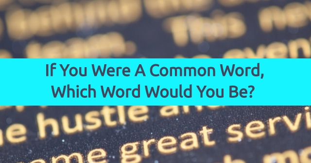 If You Were A Common Word, Which Word Would You Be?