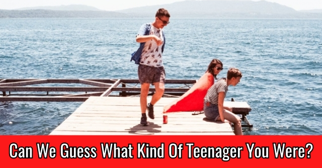 Can We Guess What Kind Of Teenager You Were?