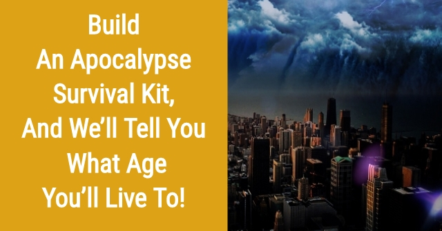 Build An Apocalypse Survival Kit, And We'll Tell You What Age You'll Live To!