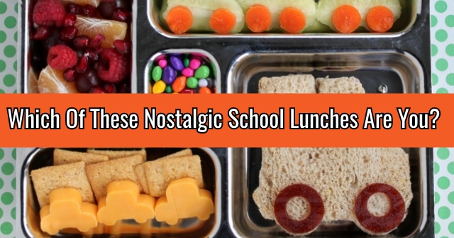 Which Of These Nostalgic School Lunches Are You?