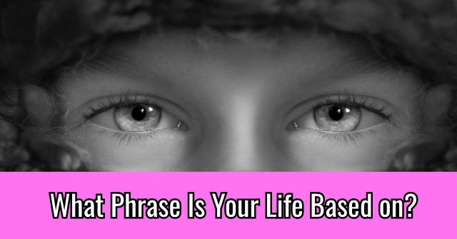 What Phrase Is Your Life Based on?