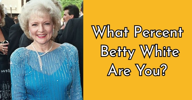 What Percent Betty White Are You?