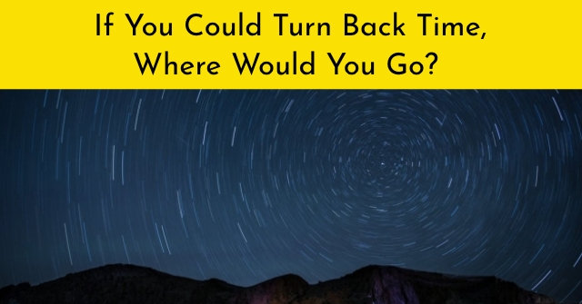 If You Could Turn Back Time, Where Would You Go?