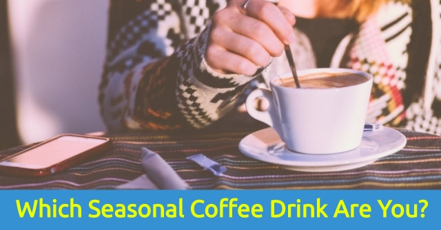 Which Seasonal Coffee Drink Are You?