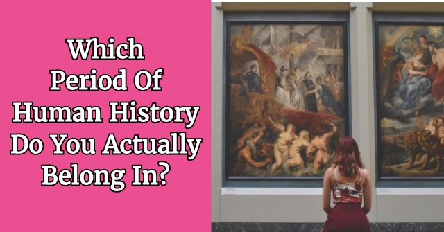 Which Period Of Human History Do You Actually Belong In?