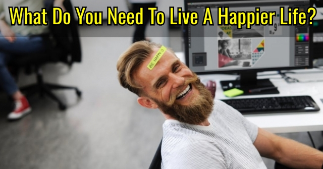 What Do You Need To Live A Happier Life?
