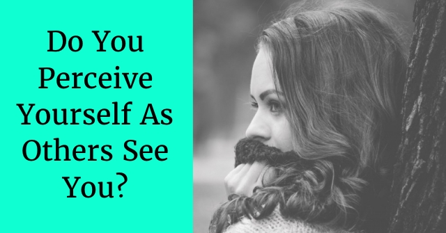 Do You Perceive Yourself As Others See You?