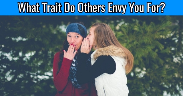 What Trait Do Others Envy You For?