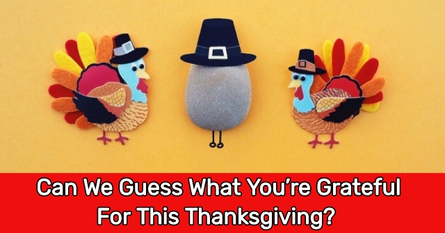 Can We Guess What You're Grateful For This Thanksgiving?