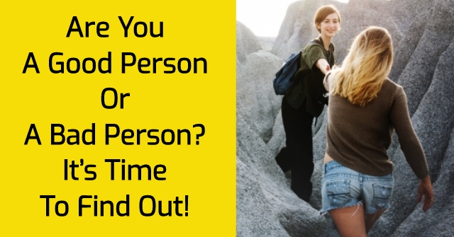 Are You A Good Person Or A Bad Person? It's Time To Find Out!