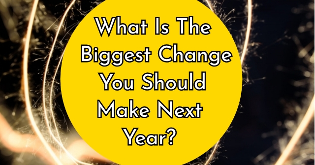 What Is The Biggest Change You Should Make Next Year?
