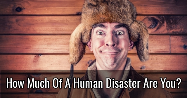 How Much Of A Human Disaster Are You?