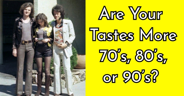 Are Your Tastes More 70's, 80's, or 90's?