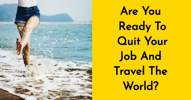 Are You Ready To Quit Your Job And Travel The World?