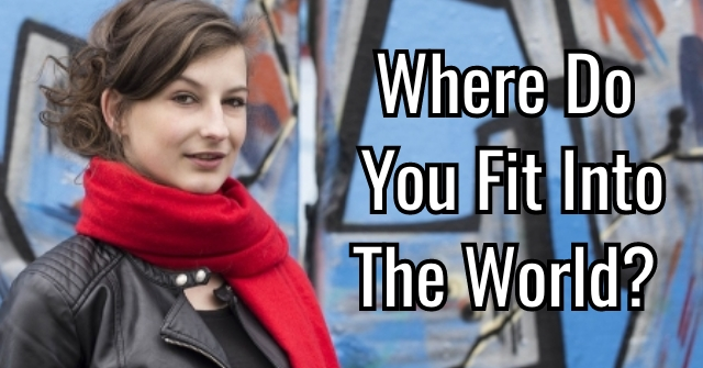 Where Do You Fit Into The World?