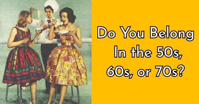 Do You Belong In the 50s, 60s, or 70s?