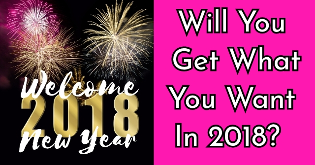 Will You Get What You Want In 2018?