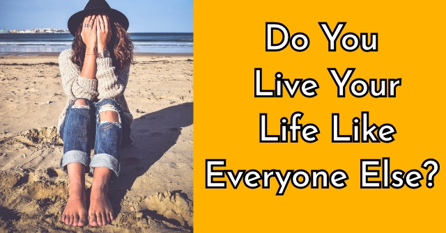 Do You Live Your Life Like Everyone Else?