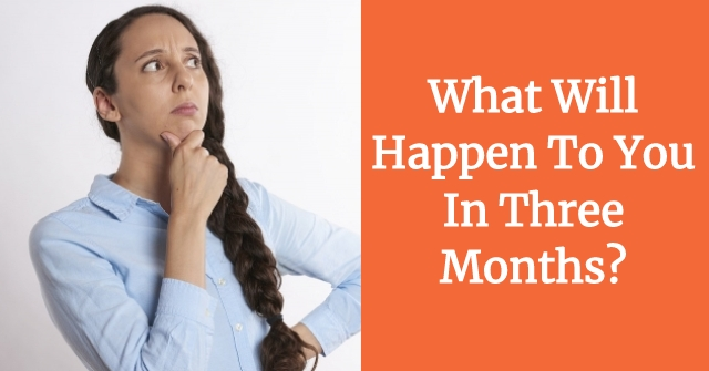 What Will Happen To You In Three Months?