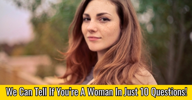 We Can Tell If You're A Woman In Just 10 Questions!