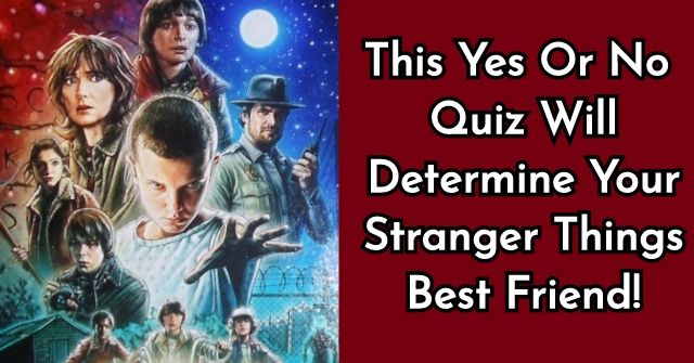 This Yes Or No Quiz Will Determine Your Stranger Things Best Friend!