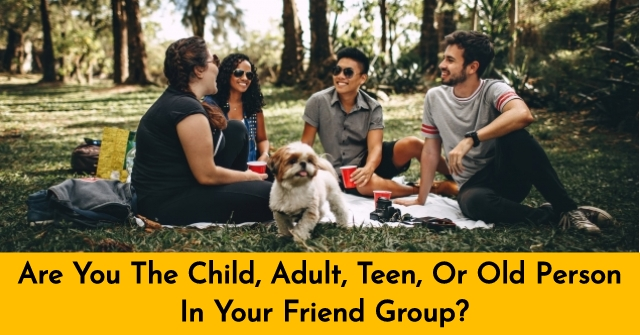 Are You The Child, Adult, Teen, Or Old Person In Your Friend Group?