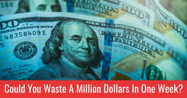 Could You Waste A Million Dollars In One Week?
