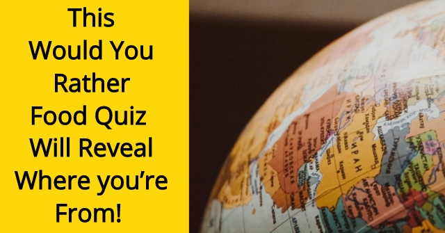 This Would You Rather Food Quiz Will Reveal Where you're From!