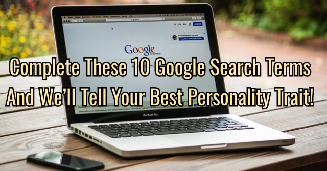 Complete These 10 Google Search Terms and We'll Tell Your Best Personality Trait!