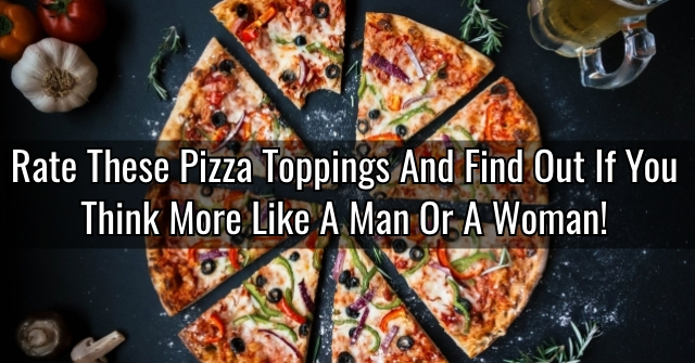 Rate These Pizza Toppings And Find Out If You Think More Like A Man Or A Woman!
