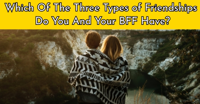 Which Of The Three Types of Friendships Do You And Your BFF Have?