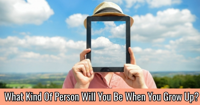 What Kind Of Person Will You Be When You Grow Up?