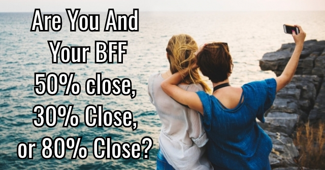 Are You And Your BFF 50% Close, 30% Close, Or 80% Close?