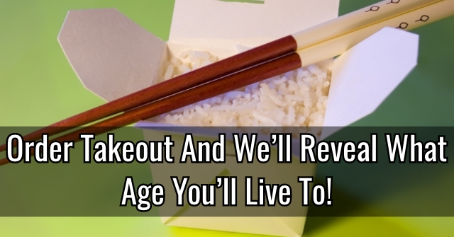 Order Takeout And We'll Reveal What Age You'll Live To!