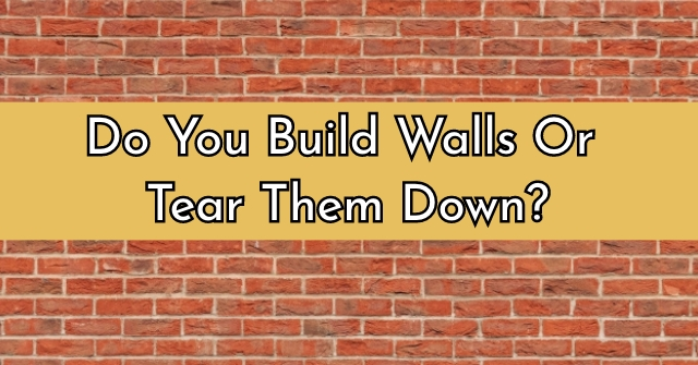 Do You Build Walls Or Tear Them Down?