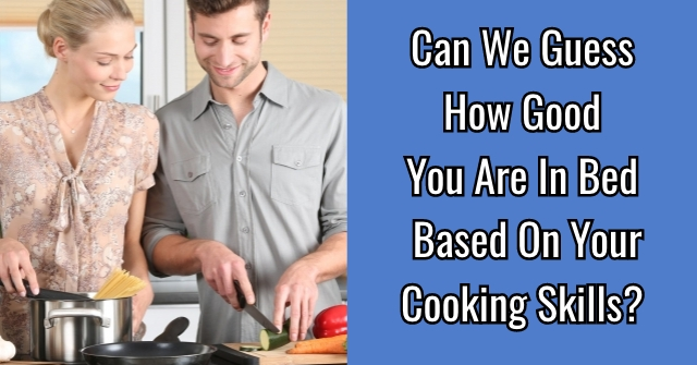 Can We Guess How Good You Are In Bed Based On Your Cooking Skills?